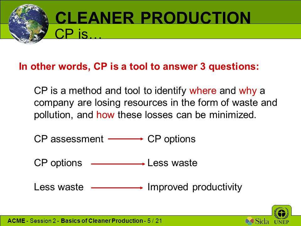 CLEANER PRODUCTION CP is… In other words, CP is a tool to answer 3 questions: CP is a method and tool to identify where and why a company are losing r