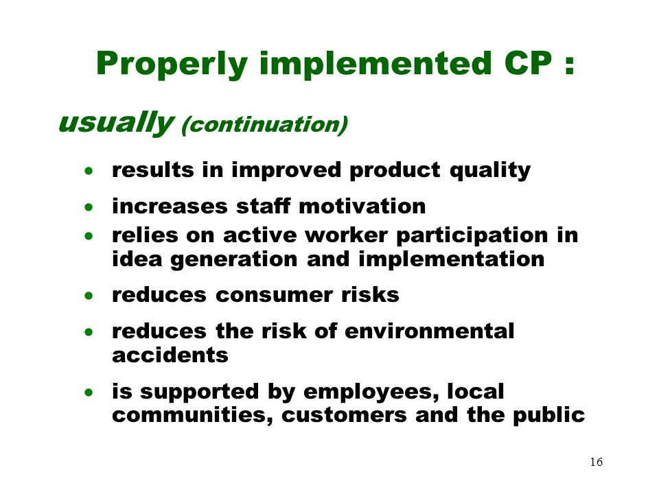 16 usually (continuation)  results in improved product quality  increases staff motivation  relies on active worker participation in idea generation and implementation  reduces consumer risks  reduces the risk of environmental accidents  is supported by employees, local communities, customers and the public Properly implemented CP :