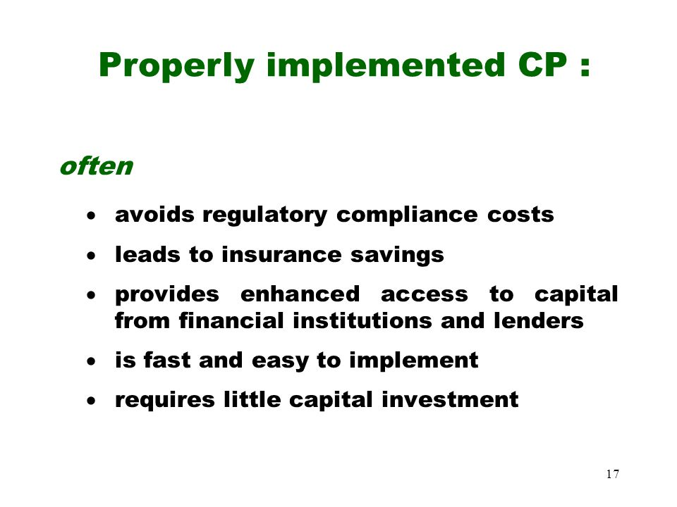 17 often  avoids regulatory compliance costs  leads to insurance savings  provides enhanced access to capital from financial institutions and lenders  is fast and easy to implement  requires little capital investment Properly implemented CP :