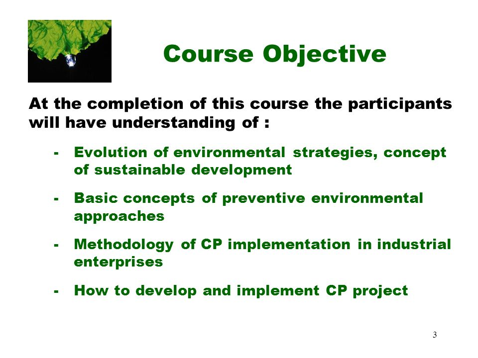 3 Course Objective At the completion of this course the participants will have understanding of : -Evolution of environmental strategies, concept of sustainable development -Basic concepts of preventive environmental approaches -Methodology of CP implementation in industrial enterprises -How to develop and implement CP project