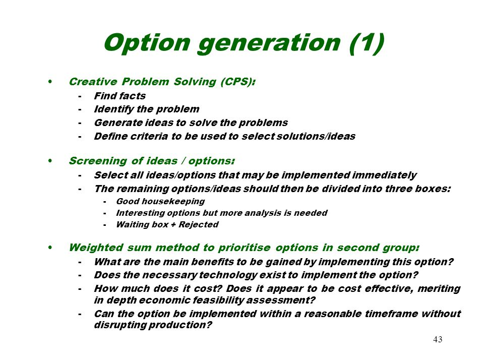 43 Option generation (1) Creative Problem Solving (CPS): -Find facts -Identify the problem -Generate ideas to solve the problems -Define criteria to be used to select solutions/ideas Screening of ideas / options: -Select all ideas/options that may be implemented immediately -The remaining options/ideas should then be divided into three boxes: -Good housekeeping -Interesting options but more analysis is needed -Waiting box + Rejected Weighted sum method to prioritise options in second group: -What are the main benefits to be gained by implementing this option.