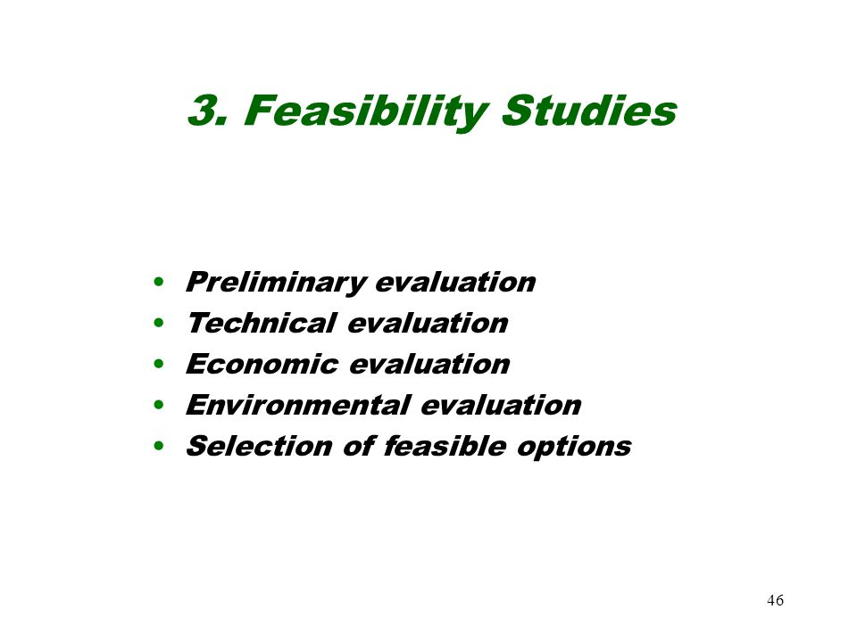 46 3. Feasibility Studies Preliminary evaluation Technical evaluation Economic evaluation Environmental evaluation Selection of feasible options