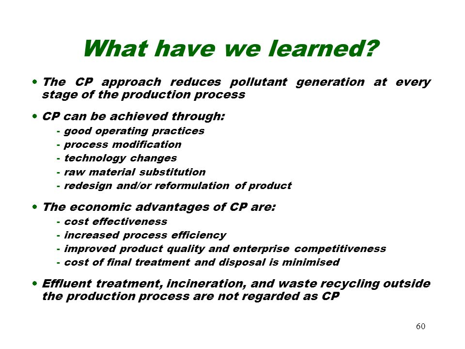 60 What have we learned?  The CP approach reduces pollutant generation at every stage of the production process  CP can be achieved through: - good