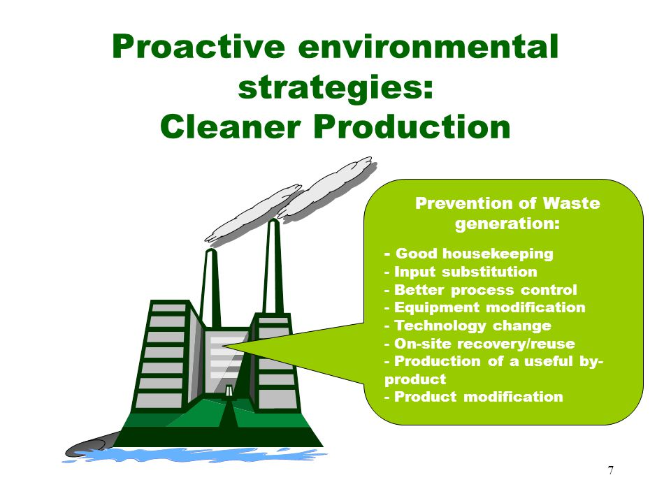 7 Proactive environmental strategies: Cleaner Production Prevention of Waste generation: - Good housekeeping - Input substitution - Better process control - Equipment modification - Technology change - On-site recovery/reuse - Production of a useful by- product - Product modification