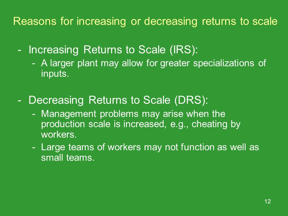 12 Reasons for increasing or decreasing returns to scale -Increasing Returns to Scale (IRS): -A larger plant may allow for greater specializations of inputs.