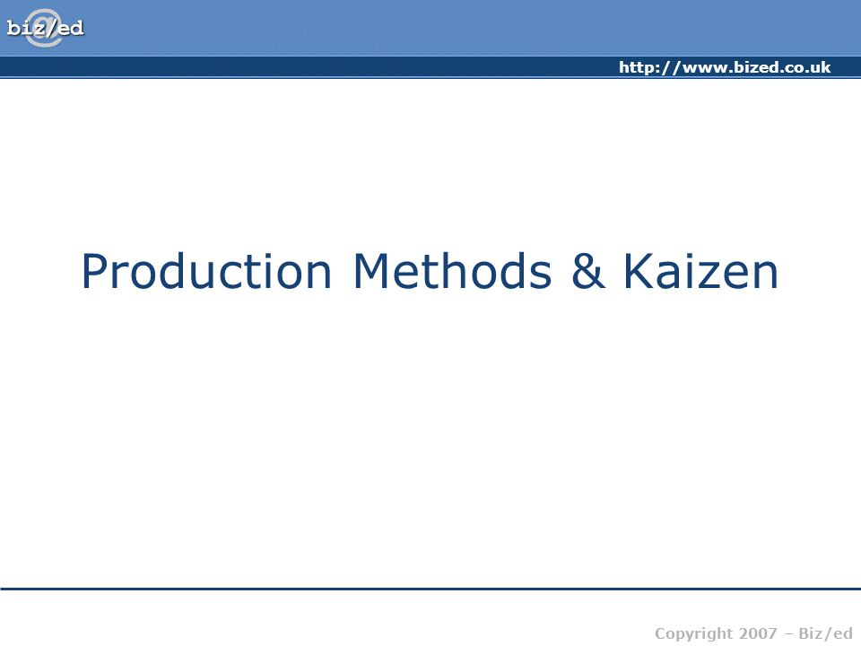 http://www.bized.co.uk Copyright 2007 – Biz/ed Production Methods Operation 1 1a1b1c1d 2a2b2c 3a3b3c3d 4 Finished product Or this?