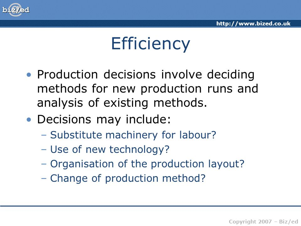 http://www.bized.co.uk Copyright 2007 – Biz/ed Efficiency Production decisions involve deciding methods for new production runs and analysis of existi