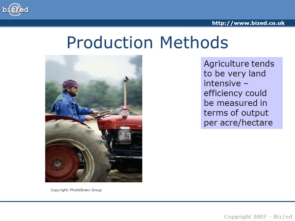 http://www.bized.co.uk Copyright 2007 – Biz/ed Production Methods Copyright: iStock.com As technology and analysis of production methodology has improved, methods have changed dramatically – what used to be labour intensive production methods are now capital intensive