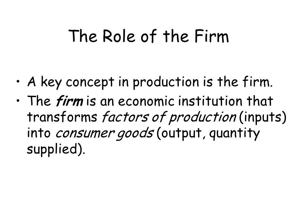 The Role of the Firm A firm: –Organizes factors of production.