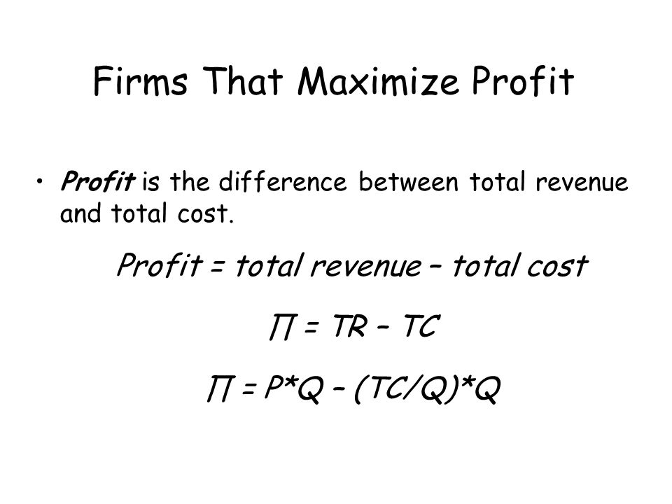 Firms Maximize Profit For an economist, total cost is explicit payments to factors of production plus the opportunity cost of the factors provided by the owners.