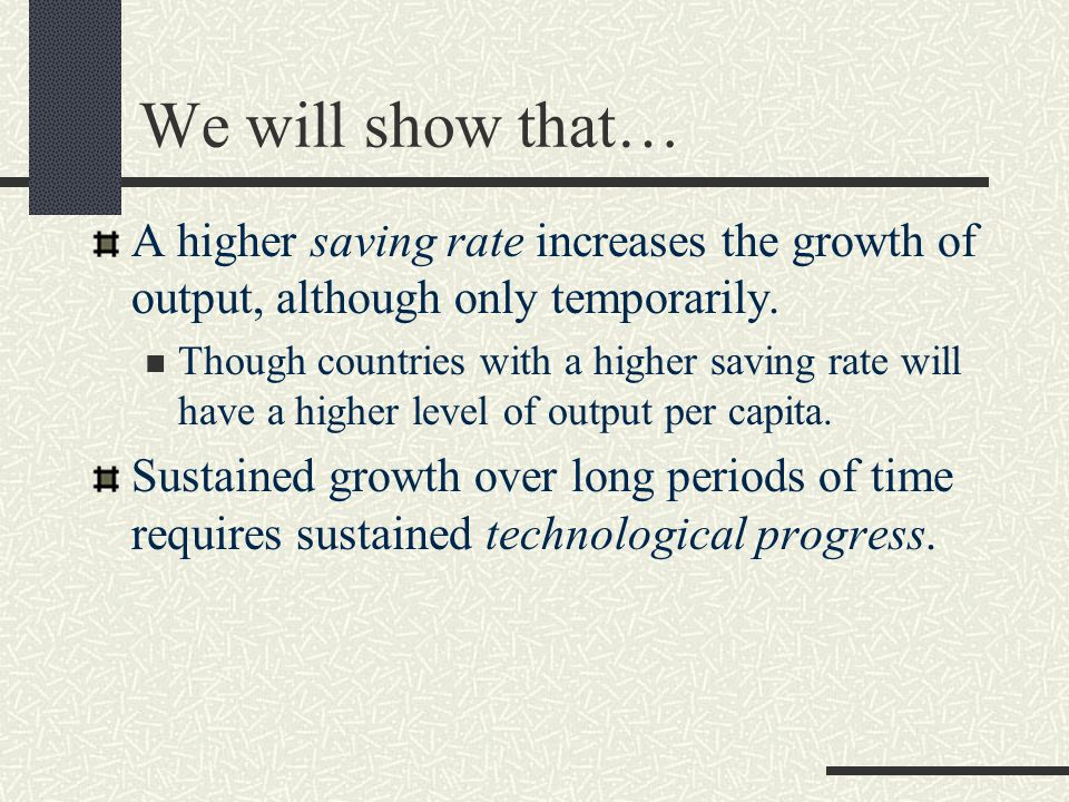 We will show that… A higher saving rate increases the growth of output, although only temporarily. Though countries with a higher saving rate will hav
