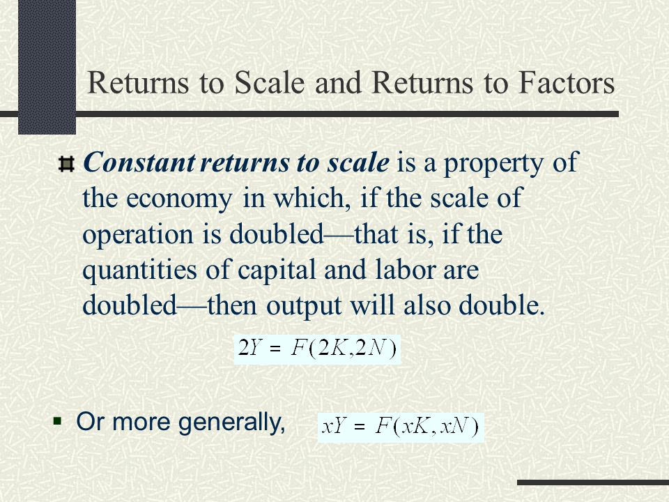 Returns to Scale and Returns to Factors Constant returns to scale is a property of the economy in which, if the scale of operation is doubled—that is,