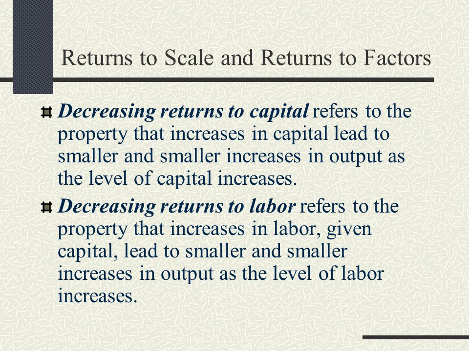 Returns to Scale and Returns to Factors Decreasing returns to capital refers to the property that increases in capital lead to smaller and smaller inc