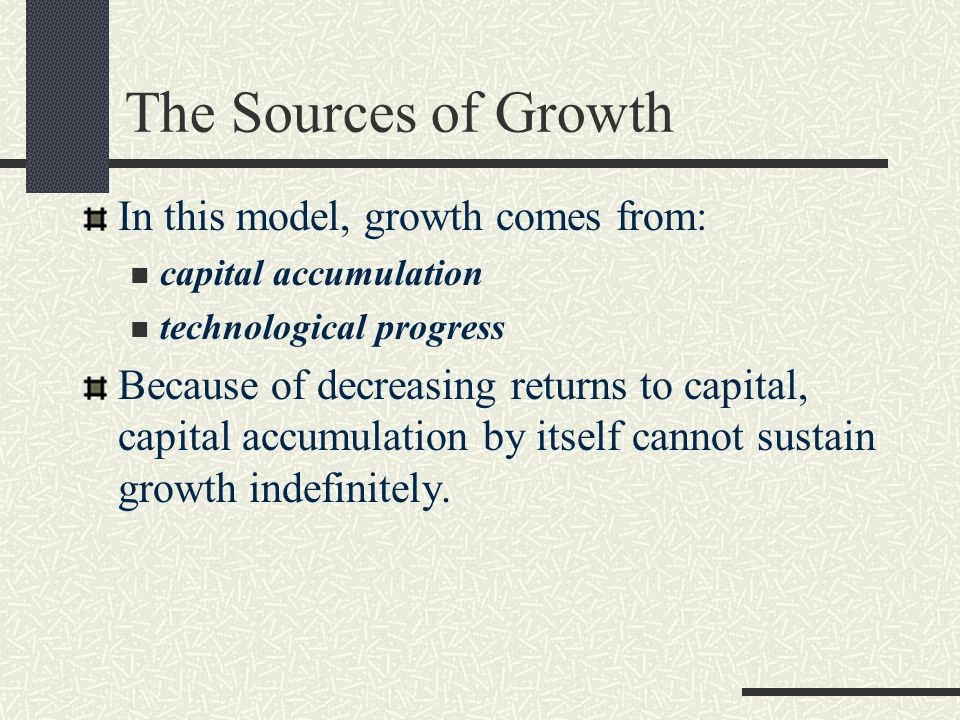 The Sources of Growth In this model, growth comes from: capital accumulation technological progress Because of decreasing returns to capital, capital