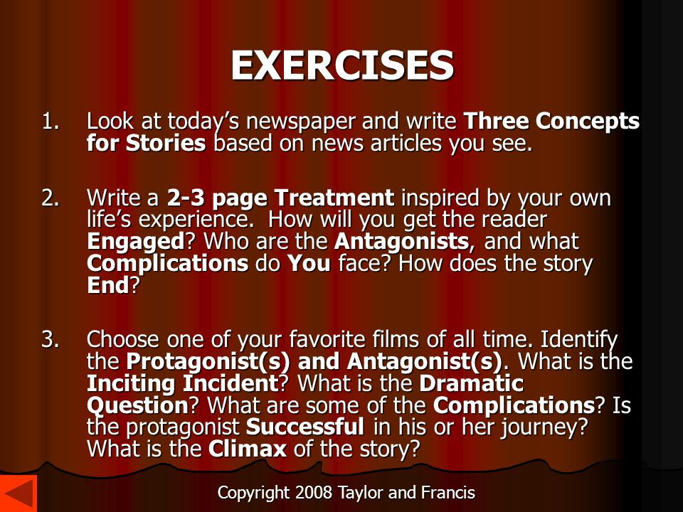 EXERCISES 1.Look at today's newspaper and write Three Concepts for Stories based on news articles you see. 2.Write a 2-3 page Treatment inspired by yo