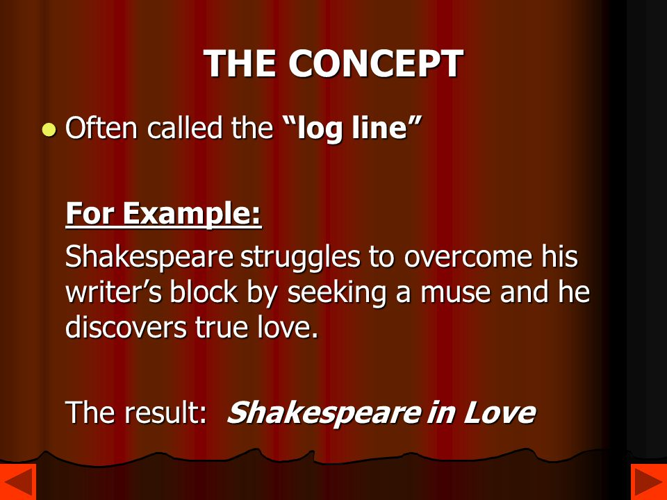 "THE CONCEPT Often called the ""log line"" Often called the ""log line"" For Example: Shakespeare struggles to overcome his writer's block by seeking a mus"