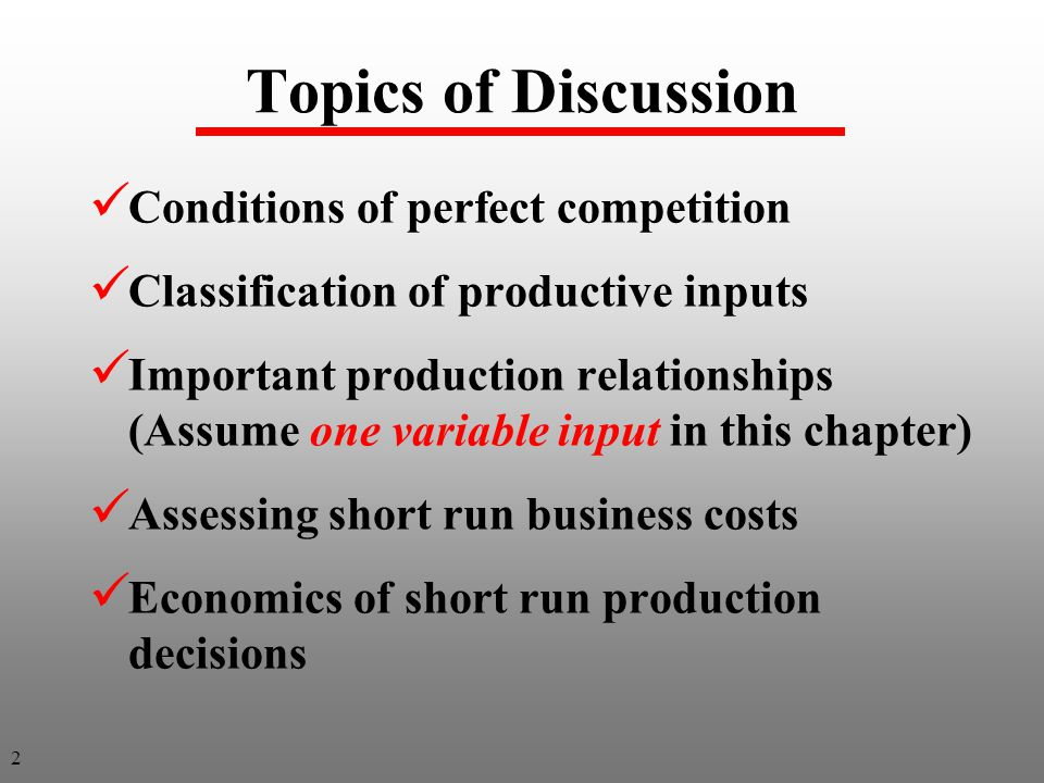 Topics of Discussion Conditions of perfect competition Classification of productive inputs Important production relationships (Assume one variable input in this chapter) Assessing short run business costs Economics of short run production decisions 2