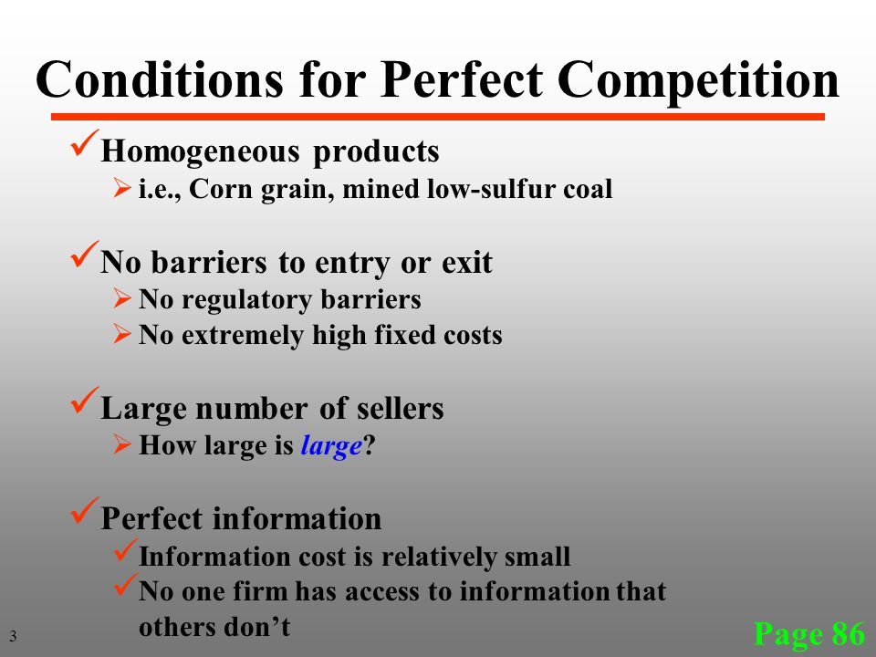 Conditions for Perfect Competition Homogeneous products  i.e., Corn grain, mined low-sulfur coal No barriers to entry or exit  No regulatory barriers  No extremely high fixed costs Large number of sellers  How large is large.