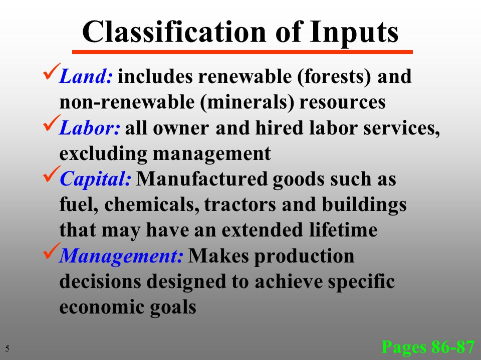 Classification of Inputs Land: includes renewable (forests) and non-renewable (minerals) resources Labor: all owner and hired labor services, excluding management Capital: Manufactured goods such as fuel, chemicals, tractors and buildings that may have an extended lifetime Management: Makes production decisions designed to achieve specific economic goals Pages 86-87 5