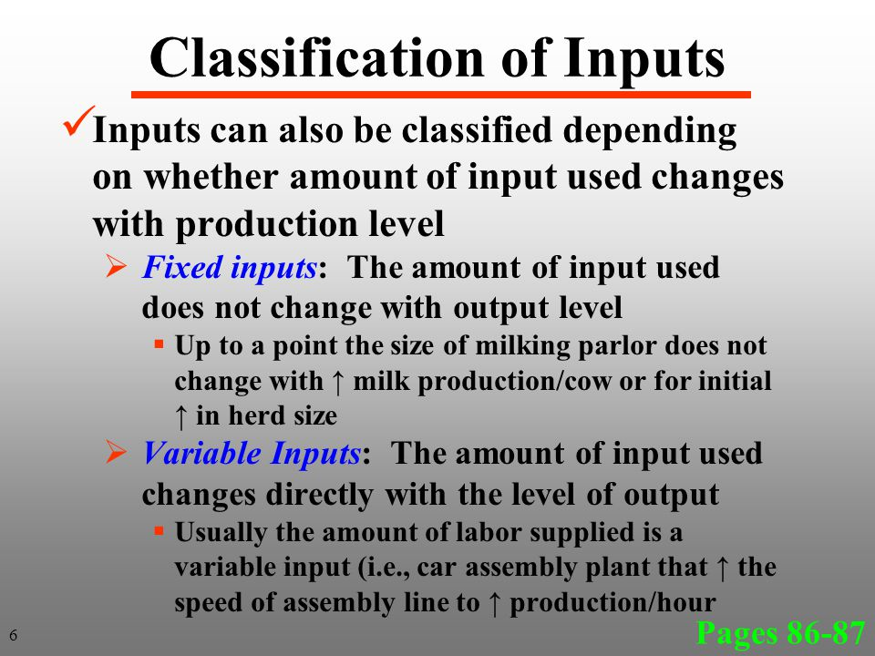 Classification of Inputs Inputs can also be classified depending on whether amount of input used changes with production level  Fixed inputs: The amount of input used does not change with output level  Up to a point the size of milking parlor does not change with ↑ milk production/cow or for initial ↑ in herd size  Variable Inputs: The amount of input used changes directly with the level of output  Usually the amount of labor supplied is a variable input (i.e., car assembly plant that ↑ the speed of assembly line to ↑ production/hour Pages 86-87 6