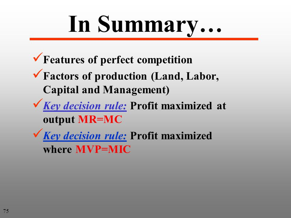 In Summary… Features of perfect competition Factors of production (Land, Labor, Capital and Management) Key decision rule: Profit maximized at output