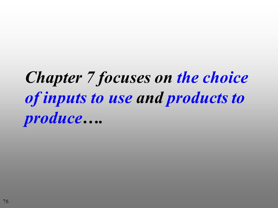 Chapter 7 focuses on the choice of inputs to use and products to produce…. 76