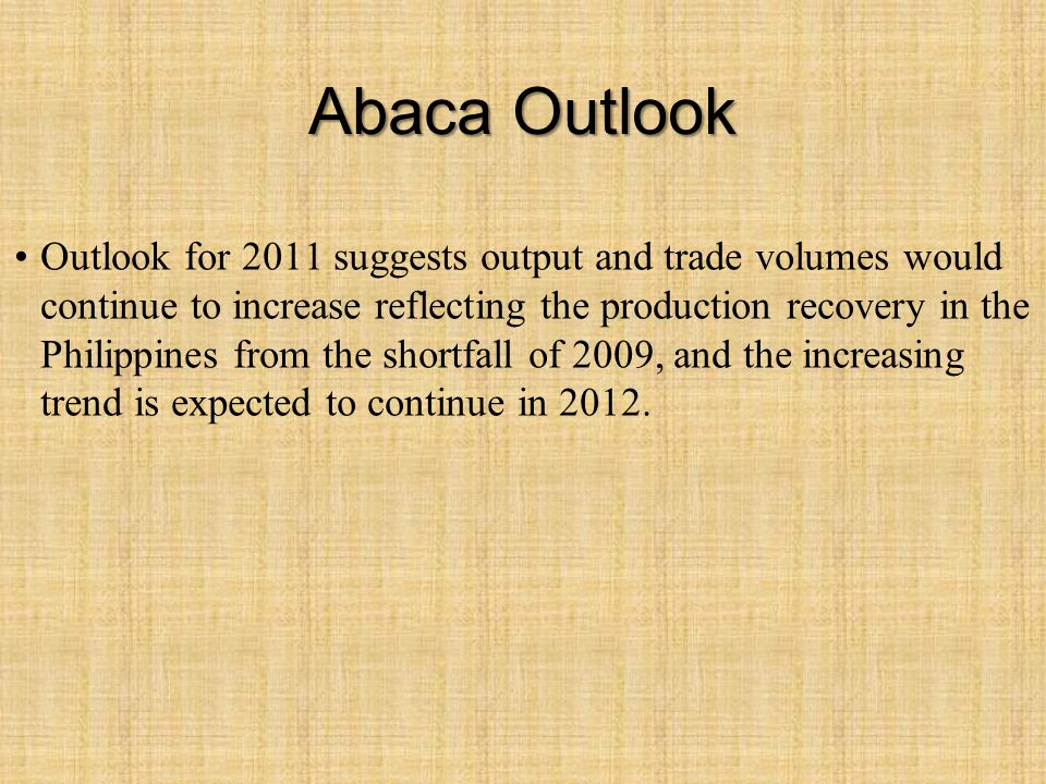 Abaca Outlook Outlook for 2011 suggests output and trade volumes would continue to increase reflecting the production recovery in the Philippines from