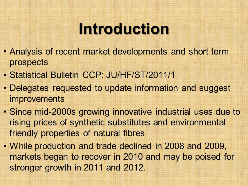 Introduction Analysis of recent market developments and short term prospects Statistical Bulletin CCP: JU/HF/ST/2011/1 Delegates requested to update information and suggest improvements Since mid-2000s growing innovative industrial uses due to rising prices of synthetic substitutes and environmental friendly properties of natural fibres While production and trade declined in 2008 and 2009, markets began to recover in 2010 and may be poised for stronger growth in 2011 and 2012.