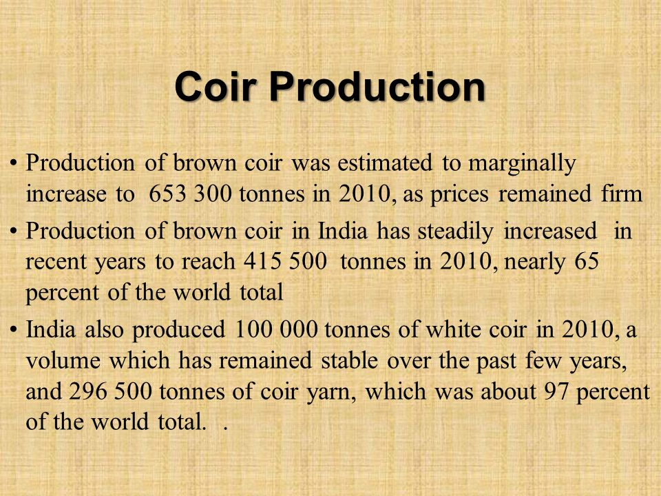 Coir Production Production of brown coir was estimated to marginally increase to 653 300 tonnes in 2010, as prices remained firm Production of brown coir in India has steadily increased in recent years to reach 415 500 tonnes in 2010, nearly 65 percent of the world total India also produced 100 000 tonnes of white coir in 2010, a volume which has remained stable over the past few years, and 296 500 tonnes of coir yarn, which was about 97 percent of the world total..