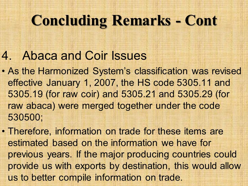 Concluding Remarks - Cont 4. Abaca and Coir Issues As the Harmonized System's classification was revised effective January 1, 2007, the HS code 5305.1