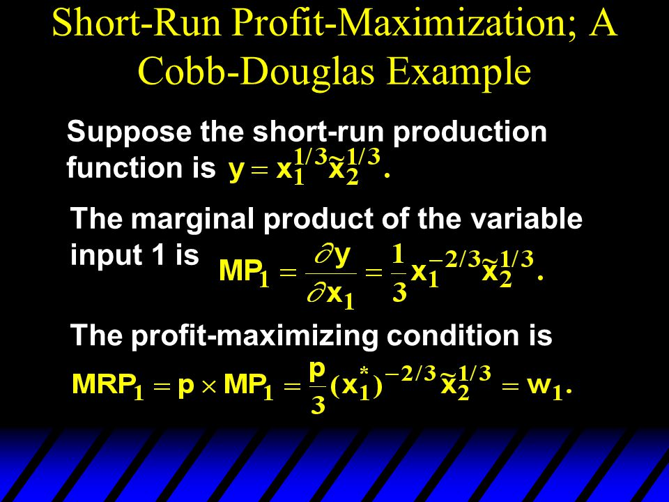 Short-Run Profit-Maximization; A Cobb-Douglas Example Suppose the short-run production function is The marginal product of the variable input 1 is The