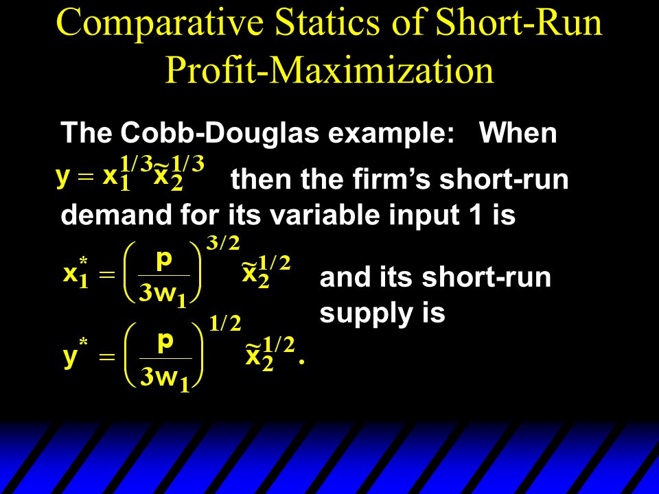 Comparative Statics of Short-Run Profit-Maximization The Cobb-Douglas example: When then the firm's short-run demand for its variable input 1 is and i