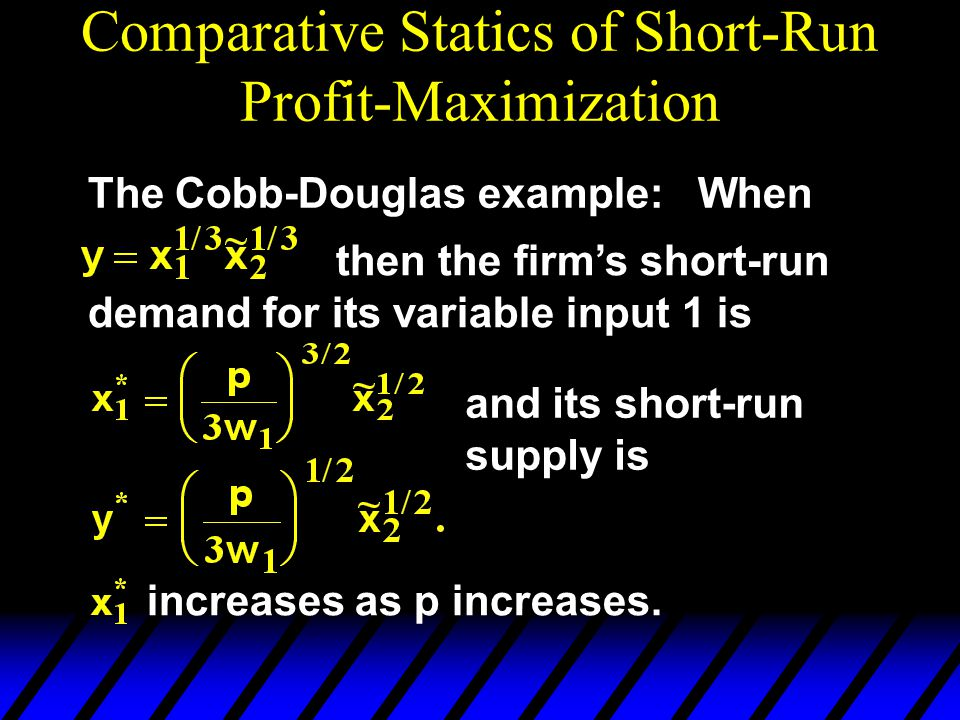 Comparative Statics of Short-Run Profit-Maximization The Cobb-Douglas example: When then the firm's short-run demand for its variable input 1 is incre