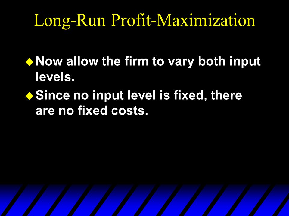Long-Run Profit-Maximization u Now allow the firm to vary both input levels. u Since no input level is fixed, there are no fixed costs.