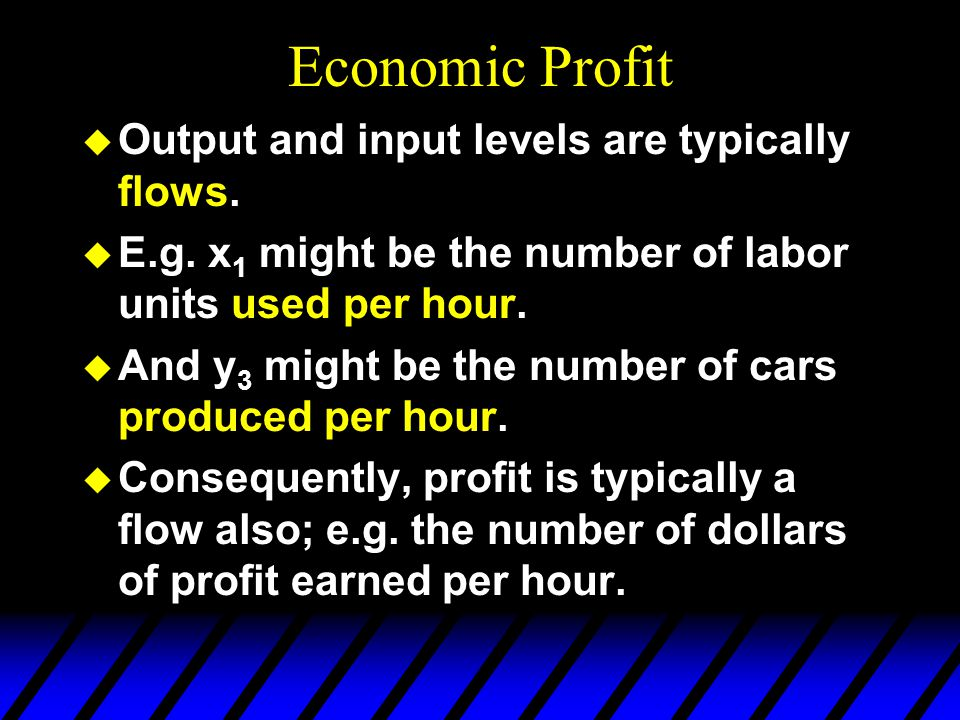 Economic Profit u Output and input levels are typically flows. u E.g. x 1 might be the number of labor units used per hour. u And y 3 might be the num