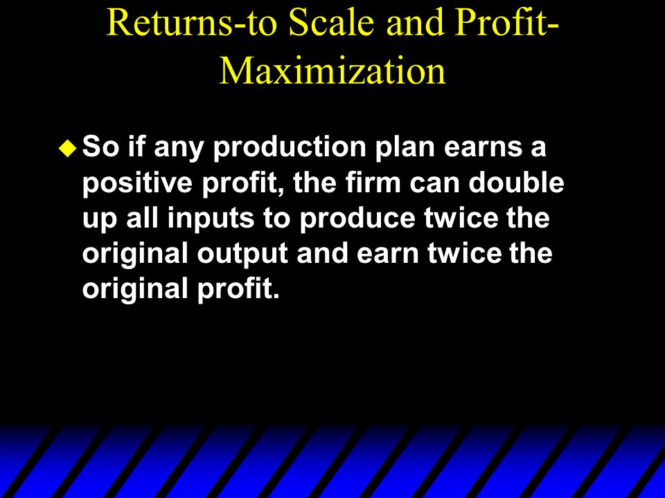 Returns-to Scale and Profit- Maximization u So if any production plan earns a positive profit, the firm can double up all inputs to produce twice the