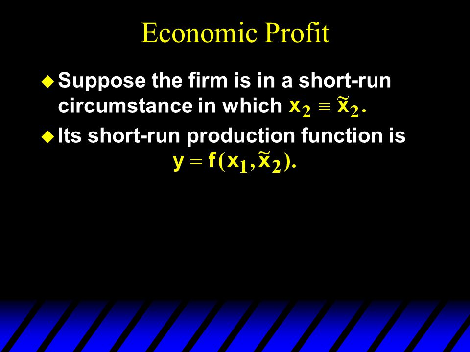 Economic Profit u Suppose the firm is in a short-run circumstance in which u Its short-run production function is u The firm's fixed cost is and its profit function is