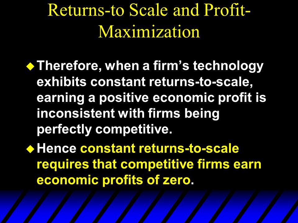 Returns-to Scale and Profit- Maximization u Therefore, when a firm's technology exhibits constant returns-to-scale, earning a positive economic profit