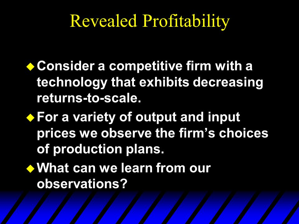 Revealed Profitability u Consider a competitive firm with a technology that exhibits decreasing returns-to-scale. u For a variety of output and input