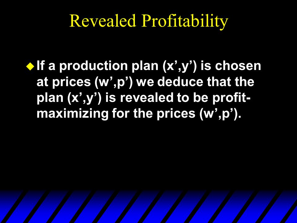 Revealed Profitability u If a production plan (x',y') is chosen at prices (w',p') we deduce that the plan (x',y') is revealed to be profit- maximizing