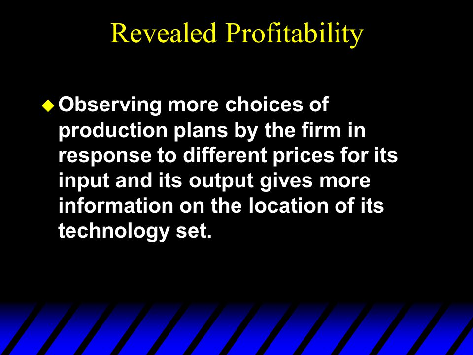Revealed Profitability u Observing more choices of production plans by the firm in response to different prices for its input and its output gives mor