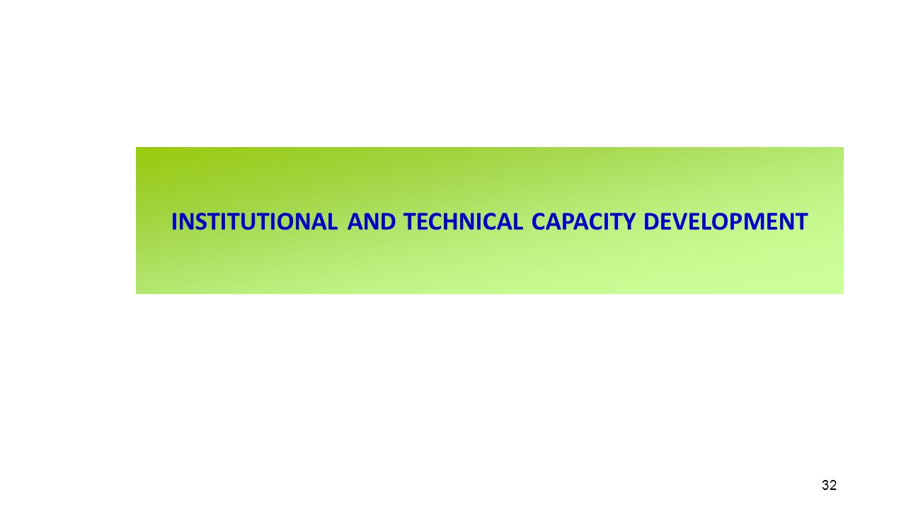 INSTITUTIONAL AND TECHNICAL CAPACITY DEVELOPMENT 32