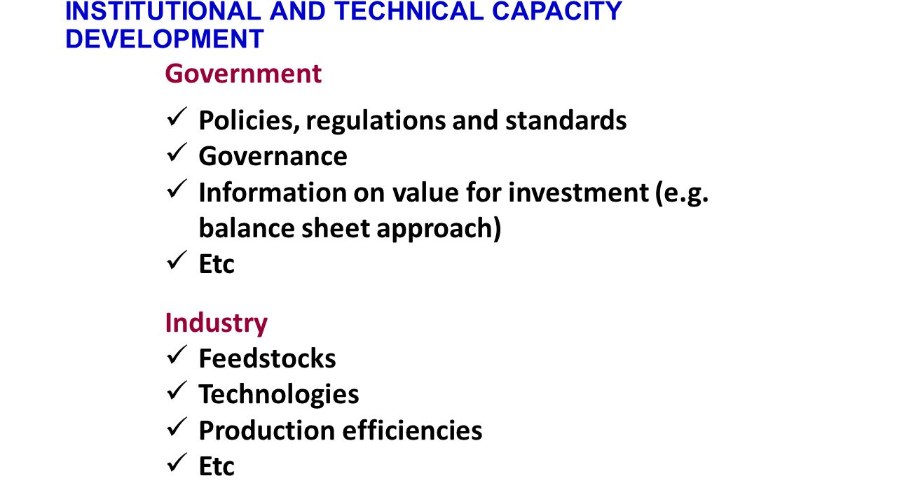 INSTITUTIONAL AND TECHNICAL CAPACITY DEVELOPMENT Government Policies, regulations and standards Governance Information on value for investment (e.g.