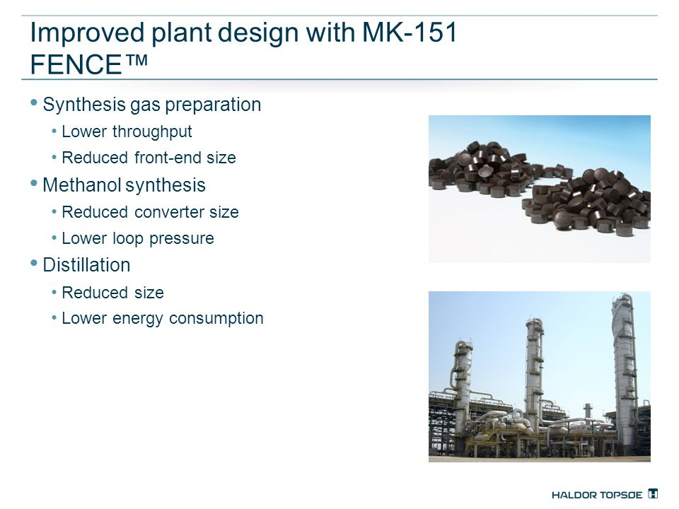Improved plant design with MK-151 FENCE™ Synthesis gas preparation Lower throughput Reduced front-end size Methanol synthesis Reduced converter size L