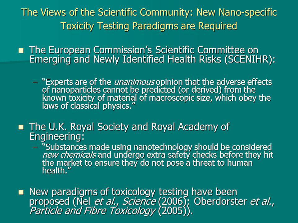 The Views of the Scientific Community: New Nano-specific Toxicity Testing Paradigms are Required The European Commission's Scientific Committee on Emerging and Newly Identified Health Risks (SCENIHR): The European Commission's Scientific Committee on Emerging and Newly Identified Health Risks (SCENIHR): – Experts are of the unanimous opinion that the adverse effects of nanoparticles cannot be predicted (or derived) from the known toxicity of material of macroscopic size, which obey the laws of classical physics. The U.K.