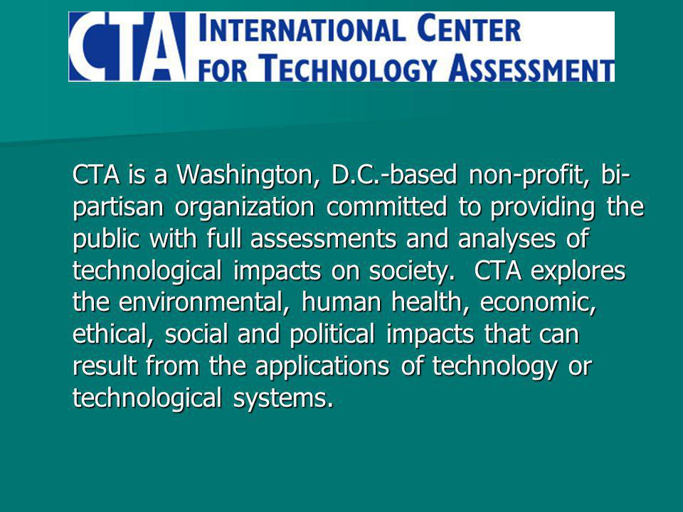 CTA is a Washington, D.C.-based non-profit, bi- partisan organization committed to providing the public with full assessments and analyses of technological impacts on society.