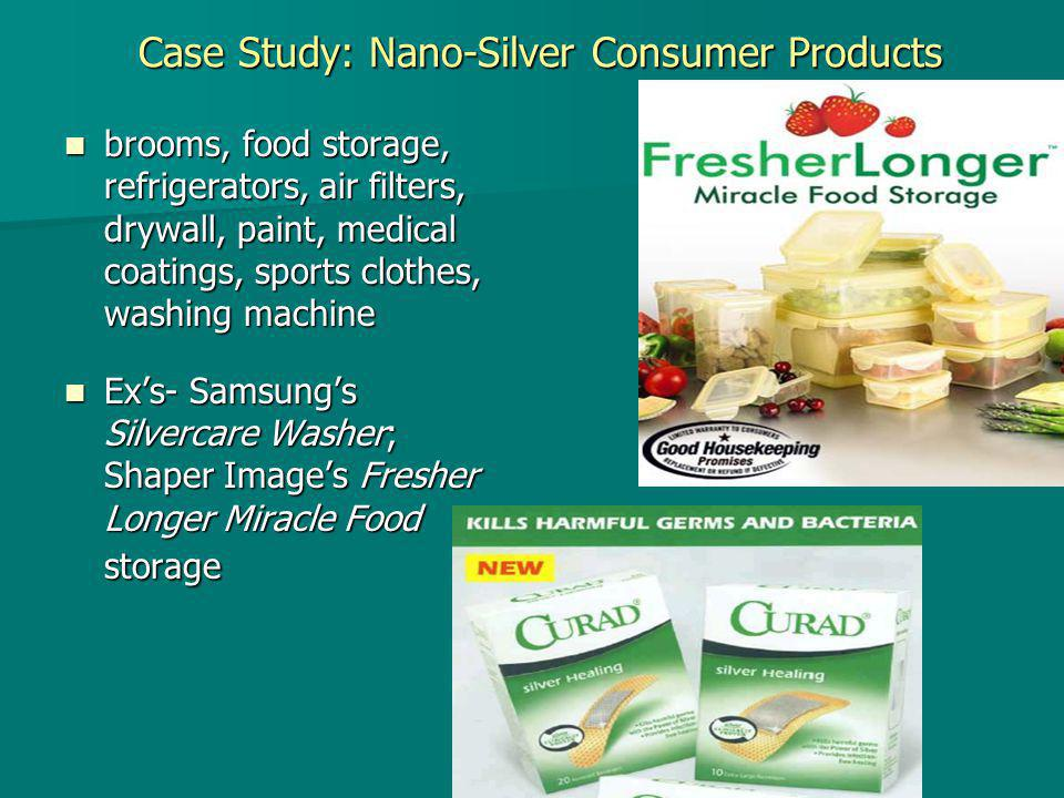 Case Study: Nano-Silver Consumer Products brooms, food storage, refrigerators, air filters, drywall, paint, medical coatings, sports clothes, washing machine brooms, food storage, refrigerators, air filters, drywall, paint, medical coatings, sports clothes, washing machine Ex's- Samsung's Silvercare Washer; Shaper Image's Fresher Longer Miracle Food storage Ex's- Samsung's Silvercare Washer; Shaper Image's Fresher Longer Miracle Food storage