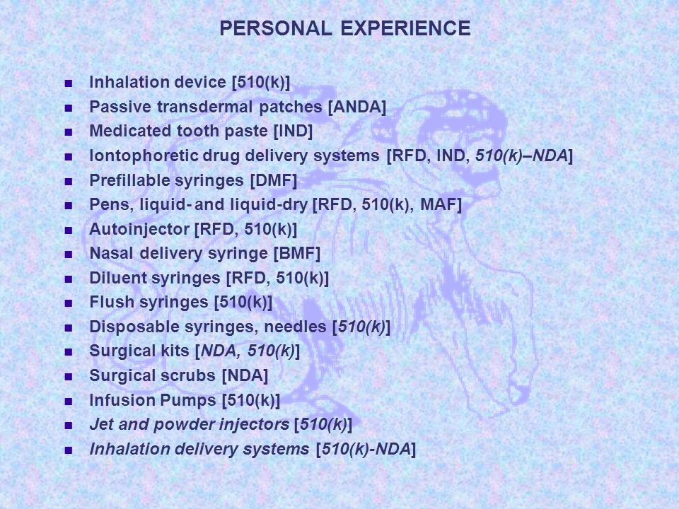 PERSONAL EXPERIENCE Inhalation device [510(k)] Passive transdermal patches [ANDA] Medicated tooth paste [IND] Iontophoretic drug delivery systems [RFD, IND, 510(k)–NDA] Prefillable syringes [DMF] Pens, liquid- and liquid-dry [RFD, 510(k), MAF] Autoinjector [RFD, 510(k)] Nasal delivery syringe [BMF] Diluent syringes [RFD, 510(k)] Flush syringes [510(k)] Disposable syringes, needles [510(k)] Surgical kits [NDA, 510(k)] Surgical scrubs [NDA] Infusion Pumps [510(k)] Jet and powder injectors [510(k)] Inhalation delivery systems [510(k)-NDA]