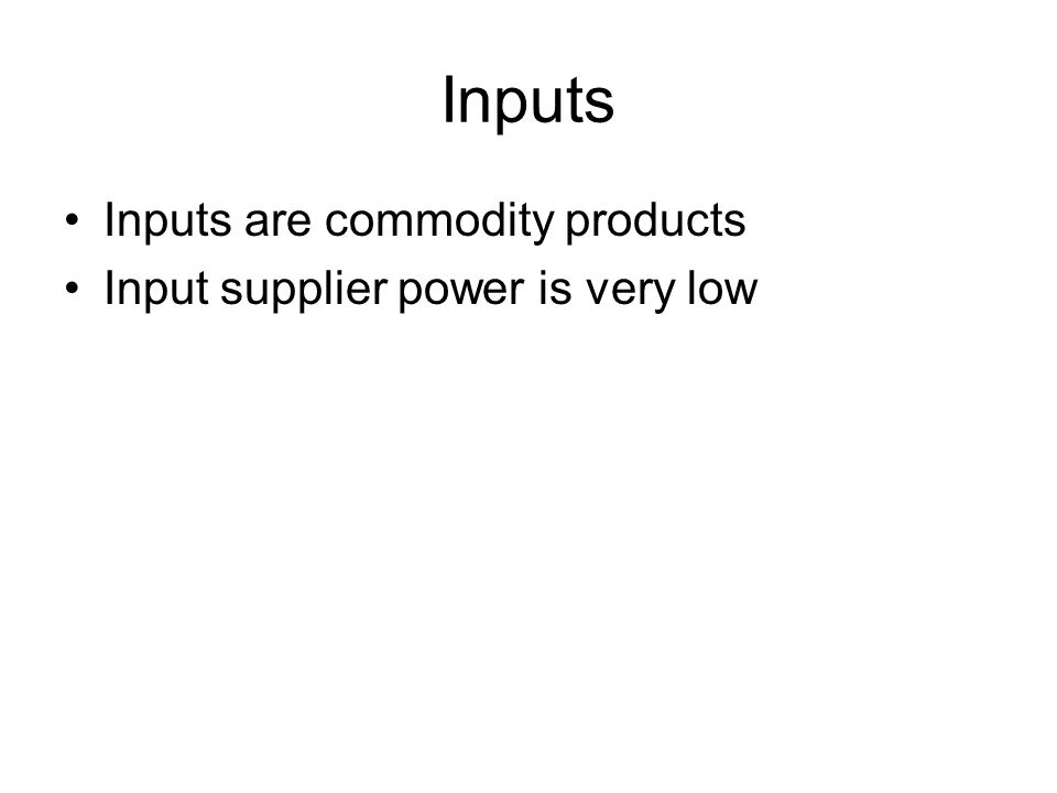 Inputs Inputs are commodity products Input supplier power is very low