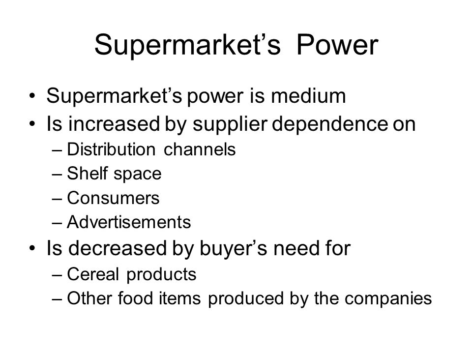 Supermarket's Power Supermarket's power is medium Is increased by supplier dependence on –Distribution channels –Shelf space –Consumers –Advertisements Is decreased by buyer's need for –Cereal products –Other food items produced by the companies